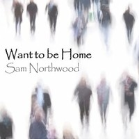 "Sam Northwood, ""Want To Be Home"""
